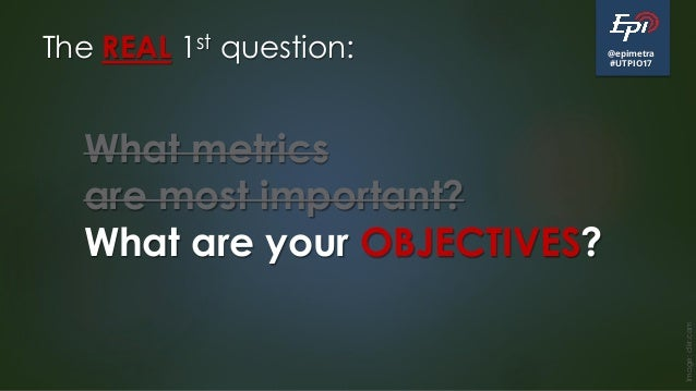@epimetra #UTPIO17 The REAL 1st question: Image:clkr.com What metrics are most important? What are your OBJECTIVES?