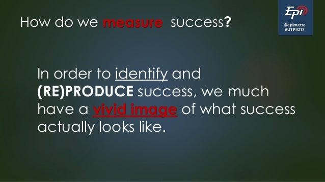 @epimetra #UTPIO17 How do we measure success? In order to identify and (RE)PRODUCE success, we much have a vivid image of ...