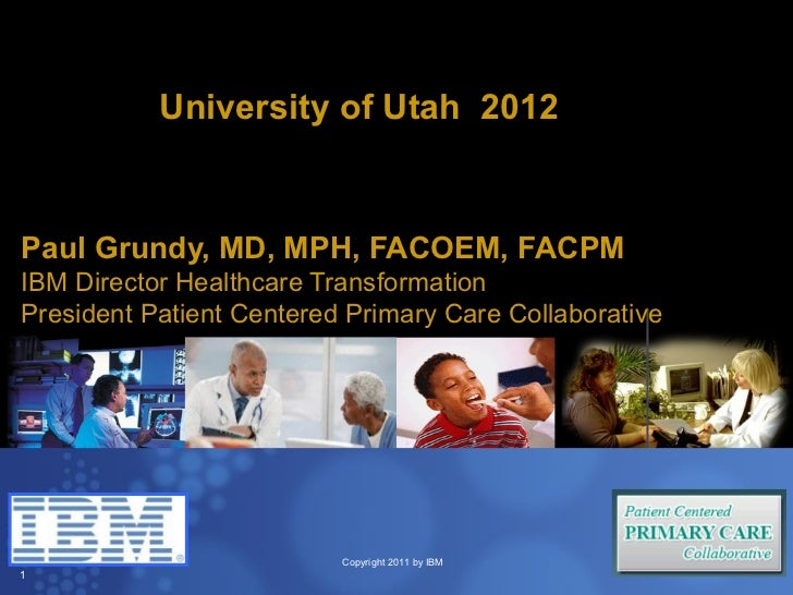 University of Utah 2012Paul Grundy, MD, MPH, FACOEM, FACPMIBM Director Healthcare TransformationPresident Patient Centered...