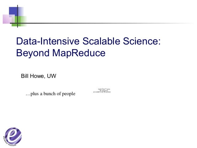 Data-Intensive Scalable Science: Beyond MapReduce Bill Howe, UW QuickTime™ and a decompressor are needed to see this pictu...