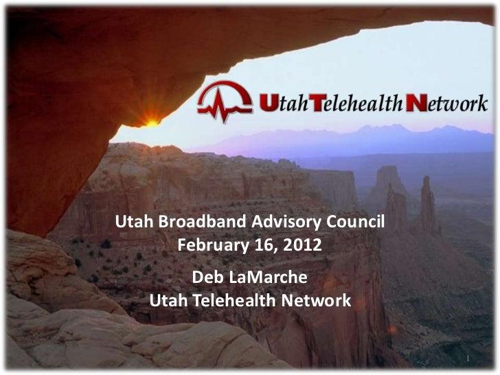 Utah Broadband Advisory Council       February 16, 2012        Deb LaMarche   Utah Telehealth Network