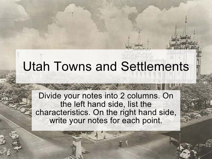 Utah Towns and Settlements Divide your notes into 2 columns. On the left hand side, list the characteristics. On the right...
