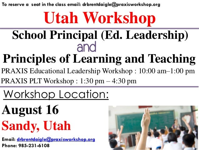 Utah Workshop To reserve a seat in the class email: drbrentdaigle@praxisworkshop.org Principles of Learning and Teaching P...