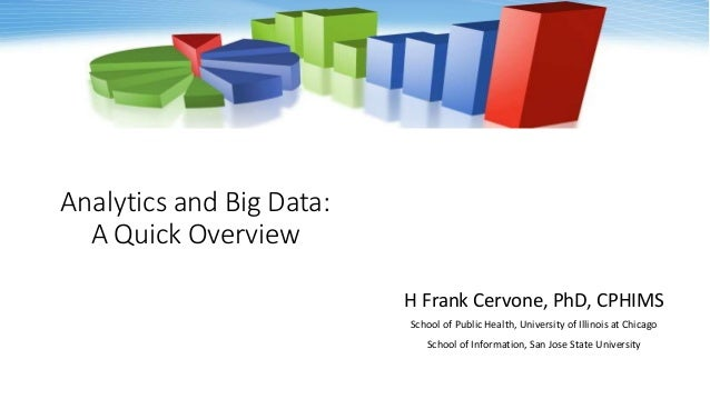 Analytics and Big Data: A Quick Overview H Frank Cervone, PhD, CPHIMS School of Public Health, University of Illinois at C...
