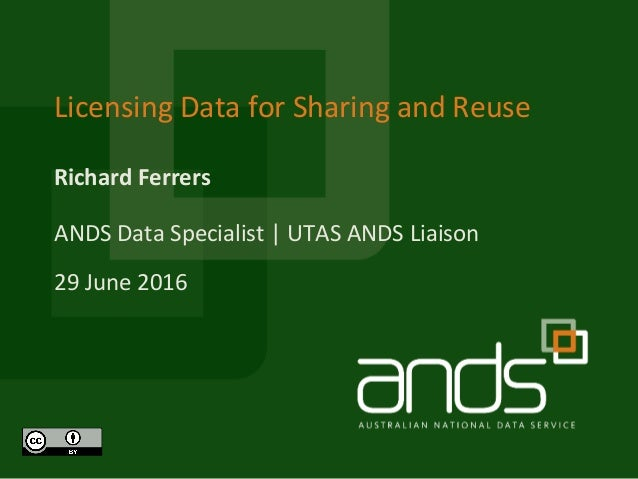 Richard Ferrers Licensing Data for Sharing and Reuse ANDS Data Specialist | UTAS ANDS Liaison 29 June 2016