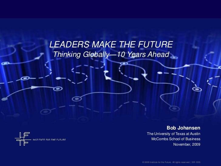 LEADERS MAKE THE FUTUREThinking Globally—10 Years Ahead<br />Bob Johansen<br />The University of Texas at Austin<br />McCo...