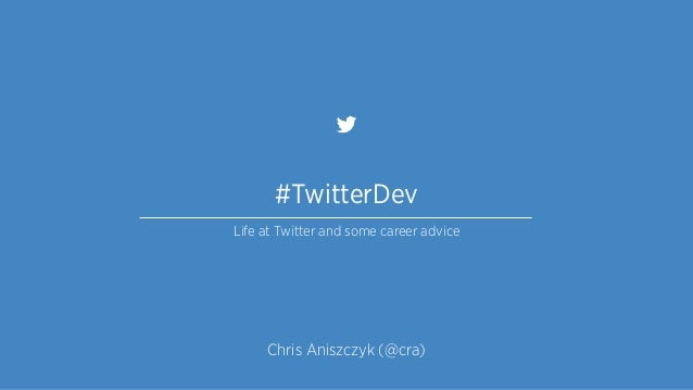 #TwitterDev Life at Twitter and some career advice Chris Aniszczyk (@cra)