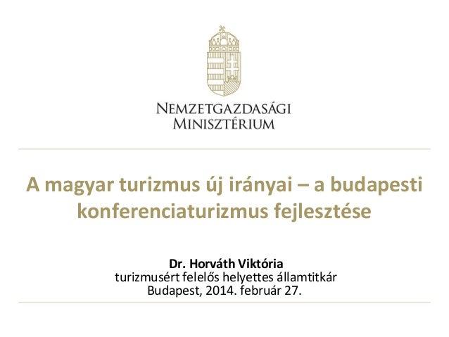 A magyar turizmus új irányai – a budapesti konferenciaturizmus fejlesztése Dr. Horváth Viktória turizmusért felelős helyet...