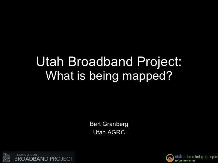 Utah Broadband Project: What is being mapped? Bert Granberg Utah AGRC