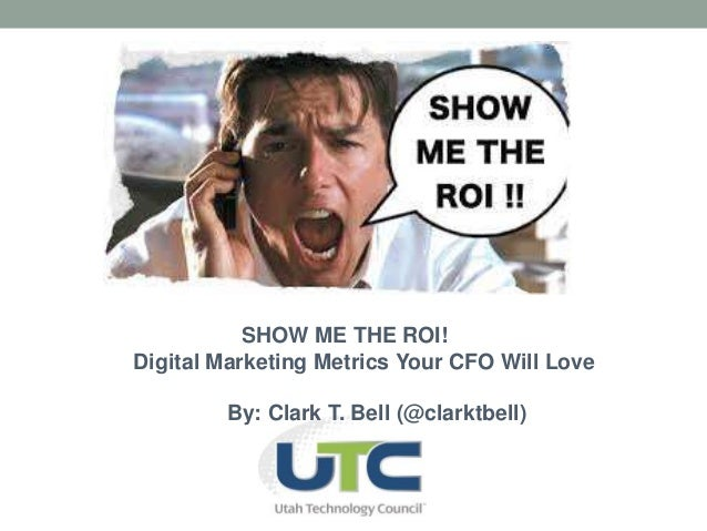 SHOW ME THE ROI!  Digital Marketing Metrics Your CFO Will Love  By: Clark T. Bell (@clarktbell)