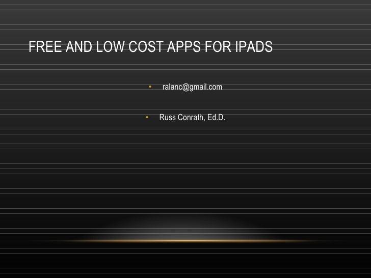 FREE AND LOW COST APPS FOR IPADS <ul><li>[email_address] </li></ul><ul><li>Russ Conrath, Ed.D. </li></ul>