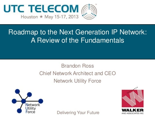 © 2013 Utilities Telecom CouncilDelivering Your FutureRoadmap to the Next Generation IP Network:A Review of the Fundamenta...