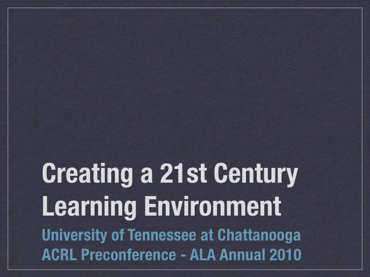 Creating a 21st Century Learning Environment University of Tennessee at Chattanooga ACRL Preconference - ALA Annual 2010