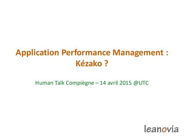 Application Performance Management : Kézako ? Human Talk Compiègne – 14 avril 2015 @UTC