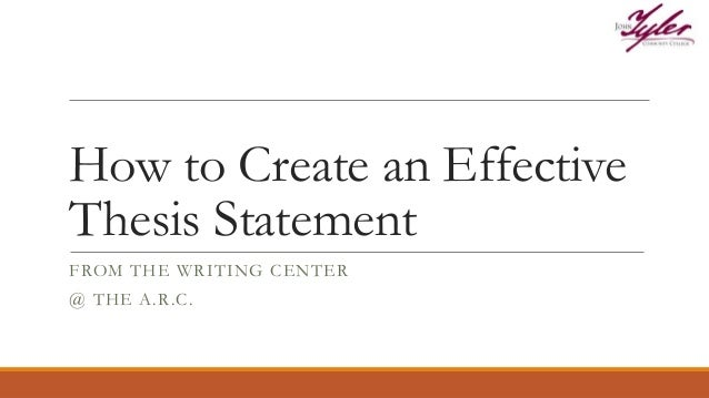 How to Create an Effective Thesis Statement FROM THE WRITING CENTER @ THE A.R.C.