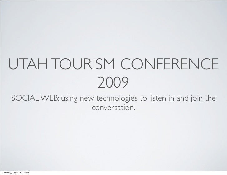 UTAH TOURISM CONFERENCE               2009        SOCIAL WEB: using new technologies to listen in and join the            ...
