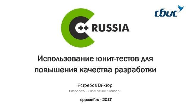 """Использование юнит-тестов для повышения качества разработки cppconf.ru - 2017 Ястребов Виктор Разработчик компании """"Тензор"""""""