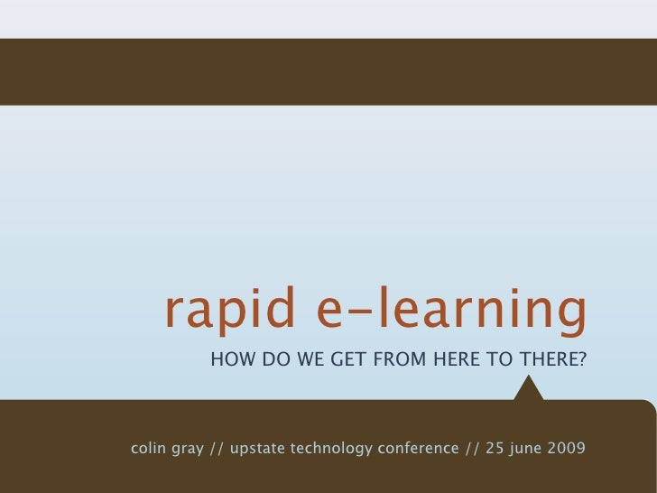 rapid e-learning           HOW DO WE GET FROM HERE TO THERE?    colin gray // upstate technology conference // 25 june 2009