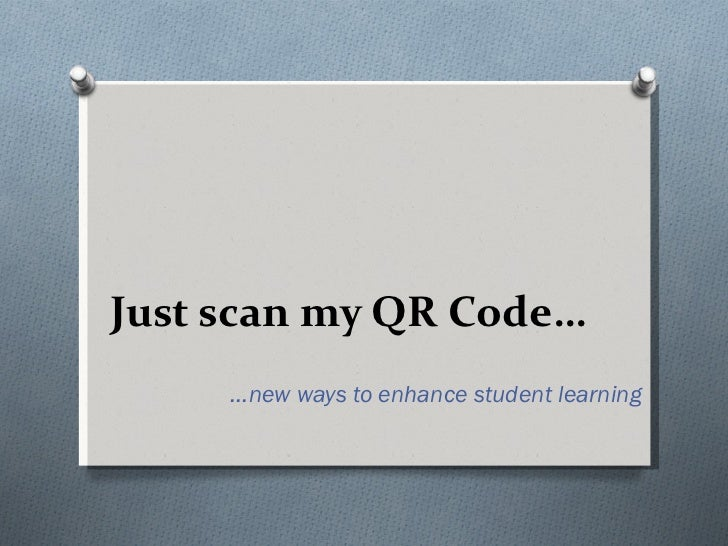 Just scan my QR Code… … new ways to enhance student learning