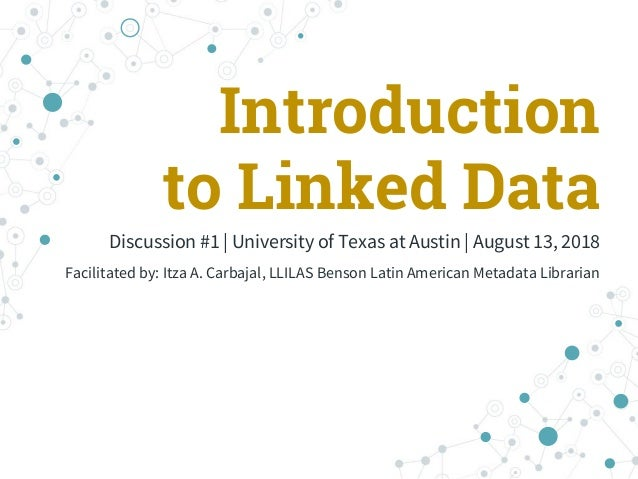 Introduction to Linked Data Discussion #1 | University of Texas at Austin | August 13, 2018 Facilitated by: Itza A. Carbaj...