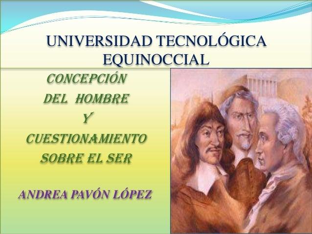 UNIVERSIDAD TECNOLÓGICA EQUINOCCIAL CONCEPCIÓN DEL HOMBRE Y CUESTIONAMIENTO SOBRE EL SER ANDREA PAVÓN LÓPEZ