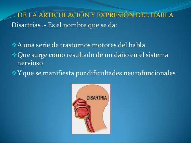 DE LA ARTICULACIÓN Y EXPRESIÓN DEL HABLA Disartrias .- Es el nombre que se da: A una serie de trastornos motores del habl...