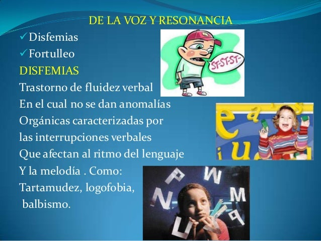 DE LA VOZ Y RESONANCIA Disfemias Fortulleo DISFEMIAS Trastorno de fluidez verbal En el cual no se dan anomalías Orgánica...
