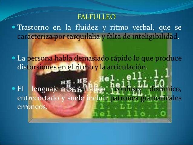 FALFULLEO  Trastorno en la fluidez y ritmo verbal, que se caracteriza por tarquilalia y falta de inteligibilidad.  La pe...