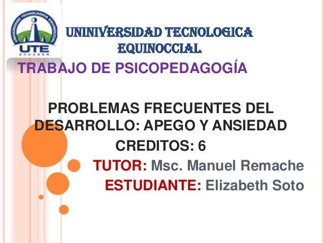 UNINIVERSIDAD TECNOLOGICAEQUINOCCIALTRABAJO DE PSICOPEDAGOGÍAPROBLEMAS FRECUENTES DELDESARROLLO: APEGO Y ANSIEDADCREDITOS:...