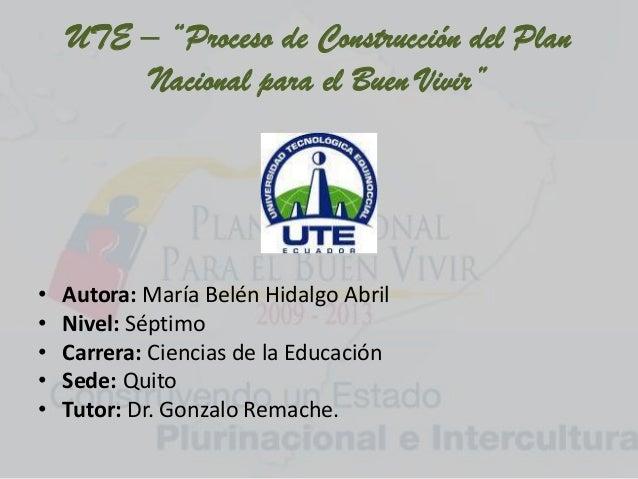 """UTE – """"Proceso de Construcción del PlanNacional para el Buen Vivir""""• Autora: María Belén Hidalgo Abril• Nivel: Séptimo• Ca..."""