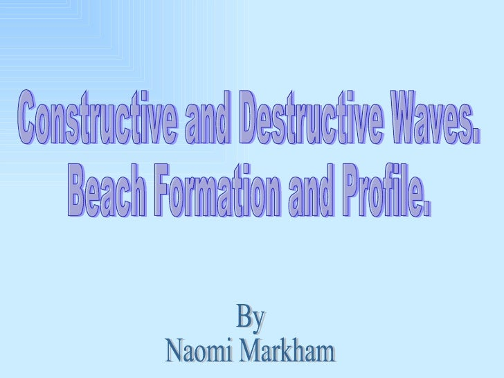 Constructive and Destructive Waves.  Beach Formation and Profile.  By Naomi Markham