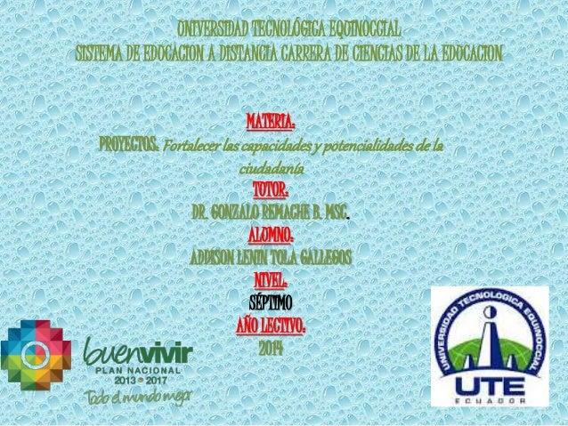 UNIVERSIDAD TECNOLÓGICA EQUINOCCIAL  SISTEMA DE EDUCACION A DISTANCIA CARRERA DE CIENCIAS DE LA EDUCACION  MATERIA:  PROYE...