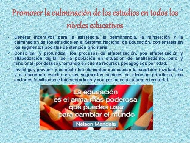 Promover la culminación de los estudios en todos los  niveles educativos   Generar incentivos para la asistencia, la perm...