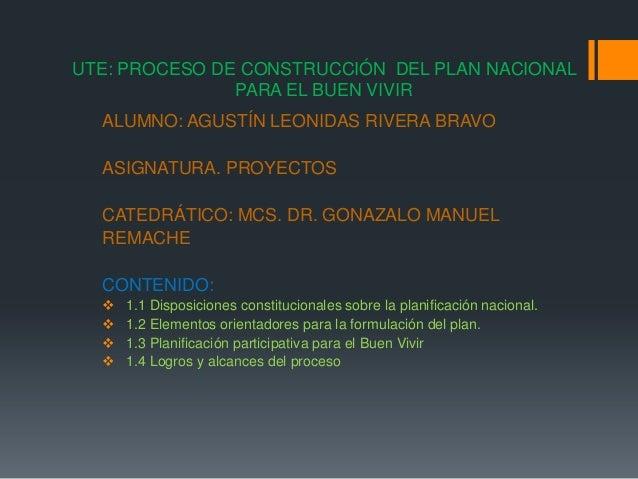 UTE: PROCESO DE CONSTRUCCIÓN DEL PLAN NACIONALPARA EL BUEN VIVIRALUMNO: AGUSTÍN LEONIDAS RIVERA BRAVOASIGNATURA. PROYECTOS...
