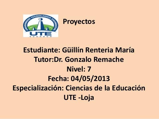 ProyectosEstudiante: Güillín Renteria MaríaTutor:Dr. Gonzalo RemacheNivel: 7Fecha: 04/05/2013Especialización: Ciencias de ...