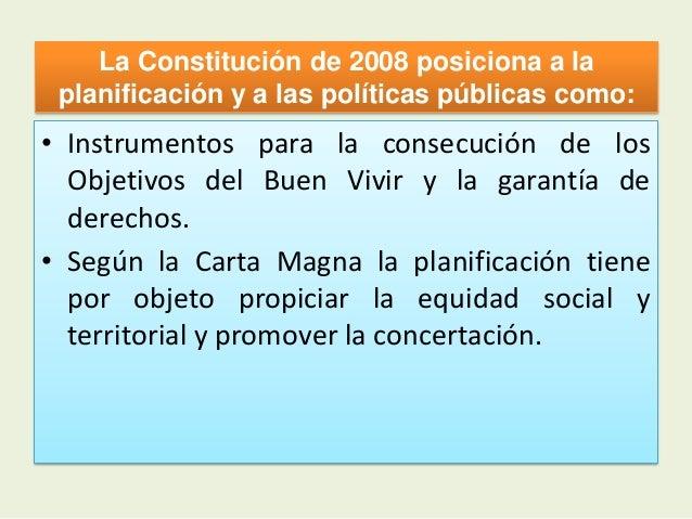 La Constitución de 2008 posiciona a laplanificación y a las políticas públicas como:• Instrumentos para la consecución de ...