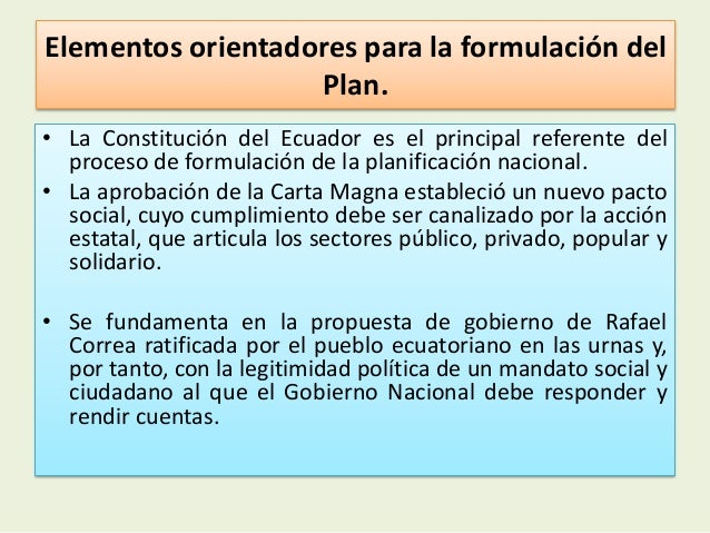 Elementos orientadores para la formulación delPlan.• La Constitución del Ecuador es el principal referente delproceso de f...