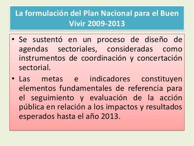 La formulación del Plan Nacional para el BuenVivir 2009-2013• Se sustentó en un proceso de diseño deagendas sectoriales, c...