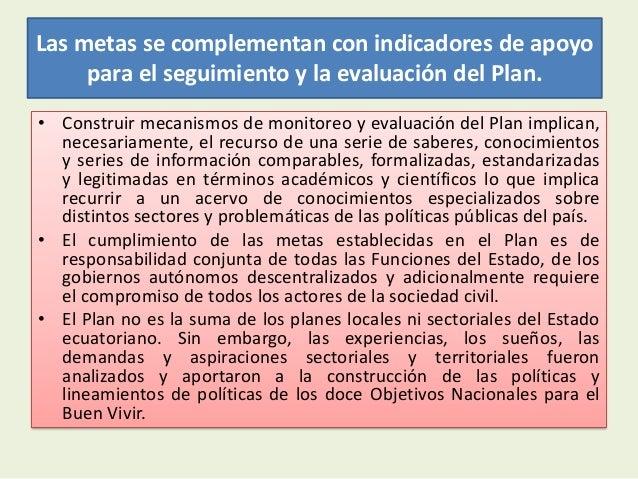 Las metas se complementan con indicadores de apoyopara el seguimiento y la evaluación del Plan.• Construir mecanismos de m...