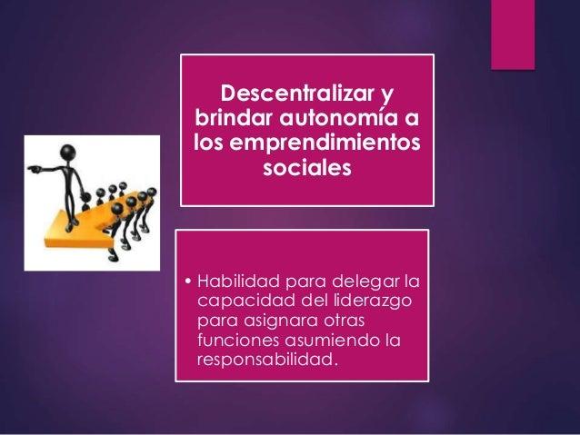 Descentralizar y brindar autonomía a los emprendimientos sociales • Habilidad para delegar la capacidad del liderazgo para...