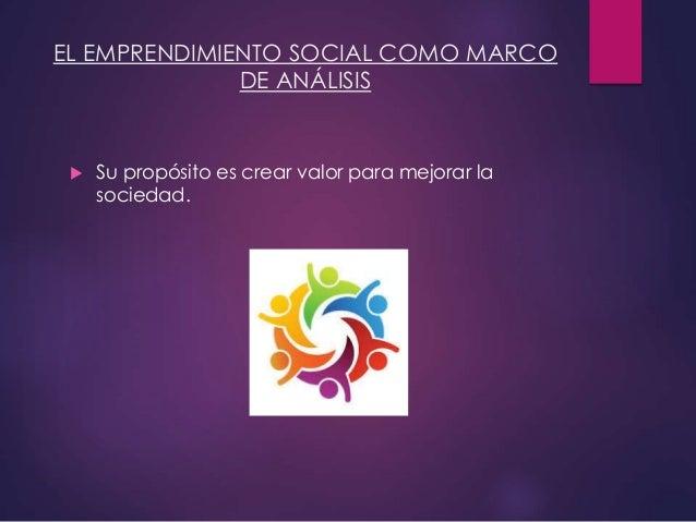 EL EMPRENDIMIENTO SOCIAL COMO MARCO DE ANÁLISIS  Su propósito es crear valor para mejorar la sociedad.
