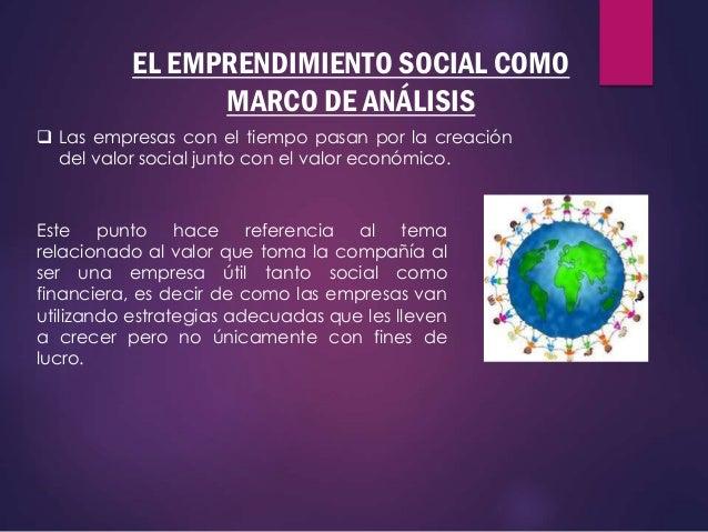 EL EMPRENDIMIENTO SOCIAL COMO MARCO DE ANÁLISIS  Las empresas con el tiempo pasan por la creación del valor social junto ...