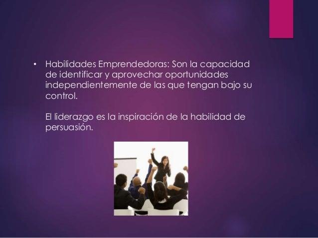 • Habilidades Emprendedoras: Son la capacidad de identificar y aprovechar oportunidades independientemente de las que teng...