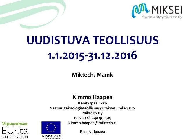 Kimmo Haapea UUDISTUVA TEOLLISUUS 1.1.2015-31.12.2016 Miktech, Mamk Kimmo Haapea Kehityspäällikkö Vastuu: teknologiateolli...