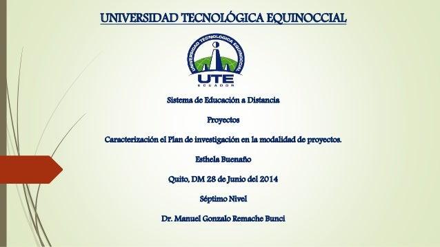 UNIVERSIDAD TECNOLÓGICA EQUINOCCIAL Sistema de Educación a Distancia Proyectos Caracterización el Plan de investigación en...
