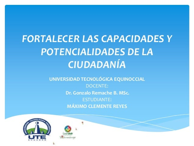 FORTALECER LAS CAPACIDADES Y POTENCIALIDADES DE LA CIUDADANÍA UNIVERSIDAD TECNOLÓGICA EQUINOCCIAL DOCENTE: Dr. Gonzalo Rem...