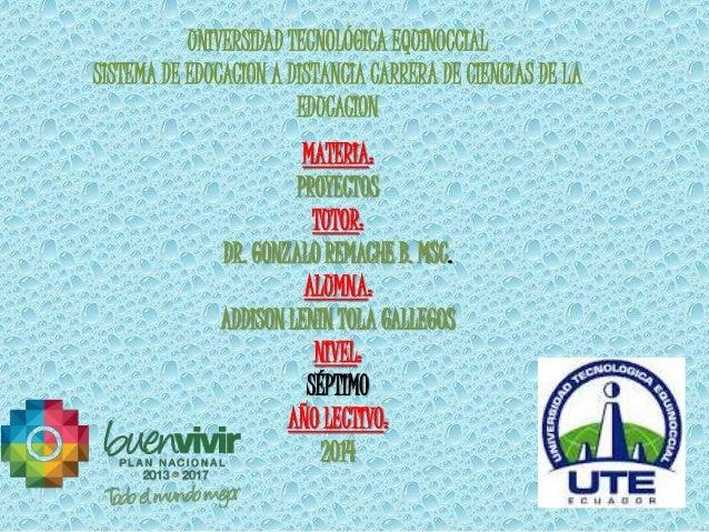 UNIVERSIDAD TECNOLÓGICA EQUINOCCIAL  SISTEMA DE EDUCACION A DISTANCIA CARRERA DE CIENCIAS DE LA  EDUCACION  MATERIA:  PROY...