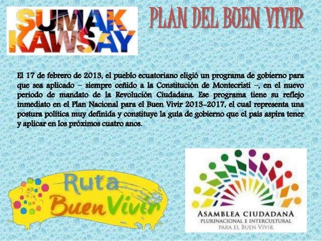 PLAN DEL BUEN VIVIR  El 17 de febrero de 2013, el pueblo ecuatoriano eligió un programa de gobierno para  que sea aplicado...