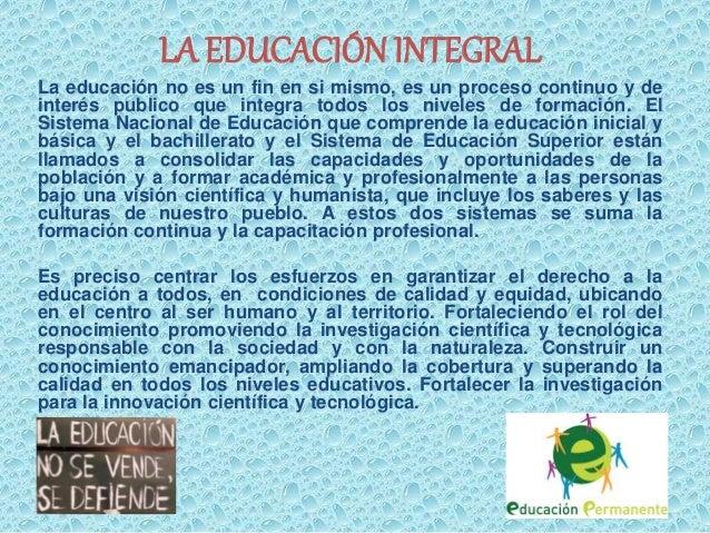LA EDUCACIÓN INTEGRAL  La educación no es un fin en si mismo, es un proceso continuo y de  interés publico que integra tod...