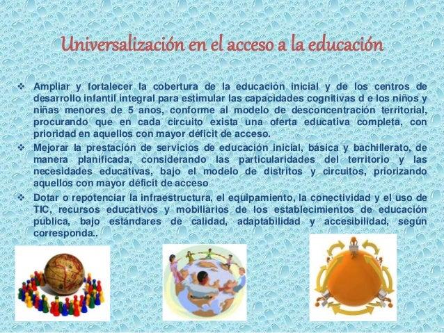 Universalización en el acceso a la educación   Ampliar y fortalecer la cobertura de la educación inicial y de los centros...